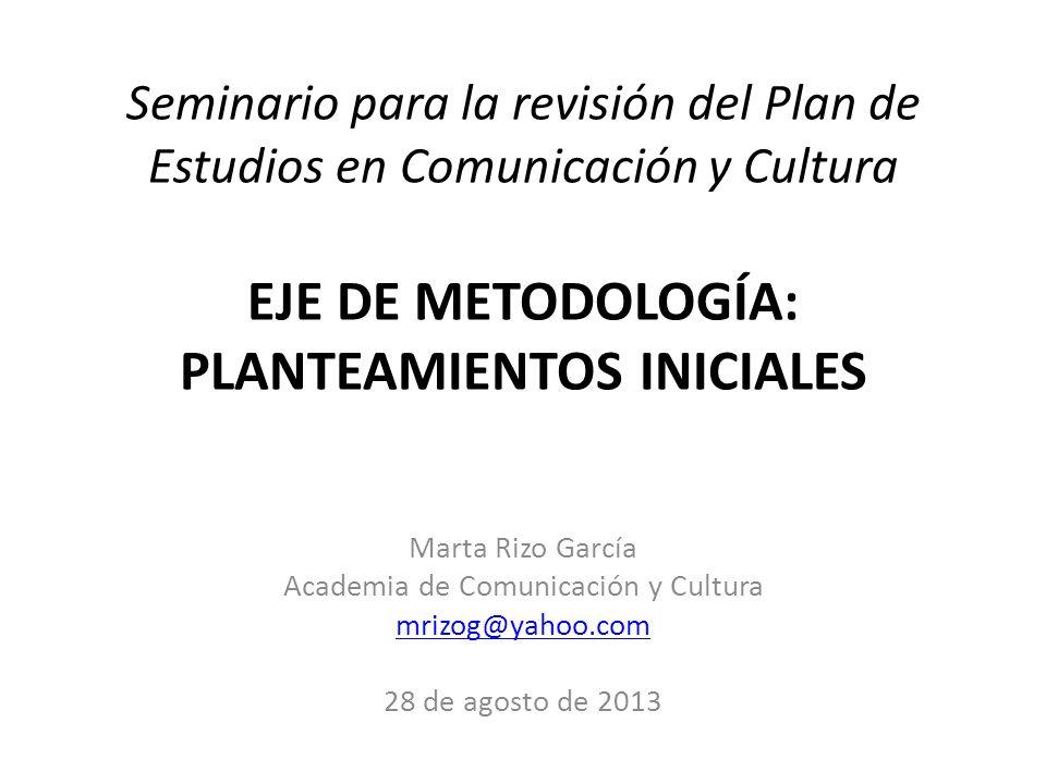 Seminario para la revisión del Plan de Estudios en Comunicación y Cultura EJE DE METODOLOGÍA: PLANTEAMIENTOS INICIALES Marta Rizo García Academia de C