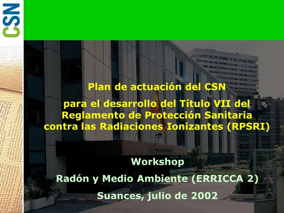 1 Plan de actuación del CSN para el desarrollo del Título VII del Reglamento de Protección Sanitaria contra las Radiaciones Ionizantes (RPSRI) Workshop Radón y Medio Ambiente (ERRICCA 2) Suances, julio de 2002