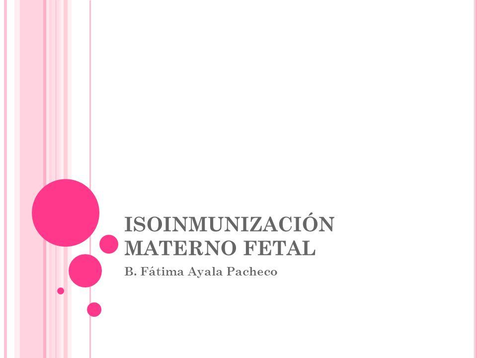 ISOINMUNIZACIÓN MATERNO FETAL B. Fátima Ayala Pacheco