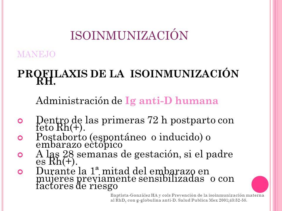 ISOINMUNIZACIÓN MANEJO PROFILAXIS DE LA ISOINMUNIZACIÓN RH. Administración de Ig anti-D humana Dentro de las primeras 72 h postparto con feto Rh(+). P