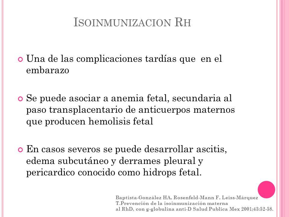 I SOINMUNIZACION R H Una de las complicaciones tardías que en el embarazo Se puede asociar a anemia fetal, secundaria al paso transplacentario de anti