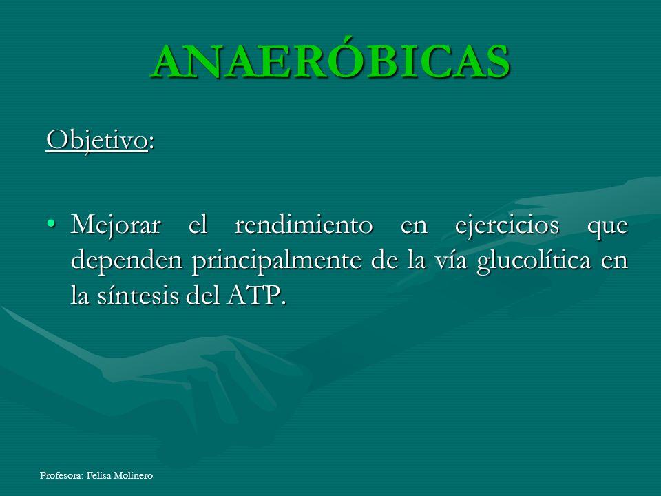 Profesora: Felisa Molinero ANAERÓBICAS Objetivo: Mejorar el rendimiento en ejercicios que dependen principalmente de la vía glucolítica en la síntesis