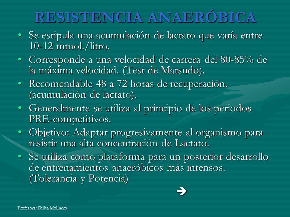 Profesora: Felisa Molinero RESISTENCIA ANAERÓBICA Se estipula una acumulación de lactato que varía entre 10-12 mmol./litro.Se estipula una acumulación