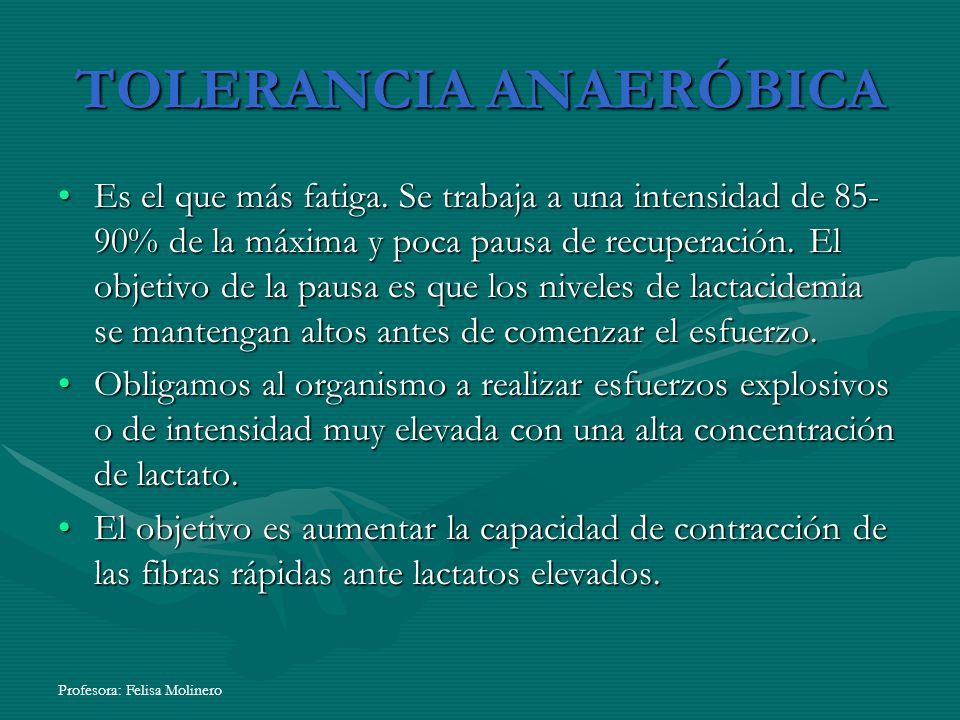 Profesora: Felisa Molinero TOLERANCIA ANAERÓBICA Es el que más fatiga. Se trabaja a una intensidad de 85- 90% de la máxima y poca pausa de recuperació