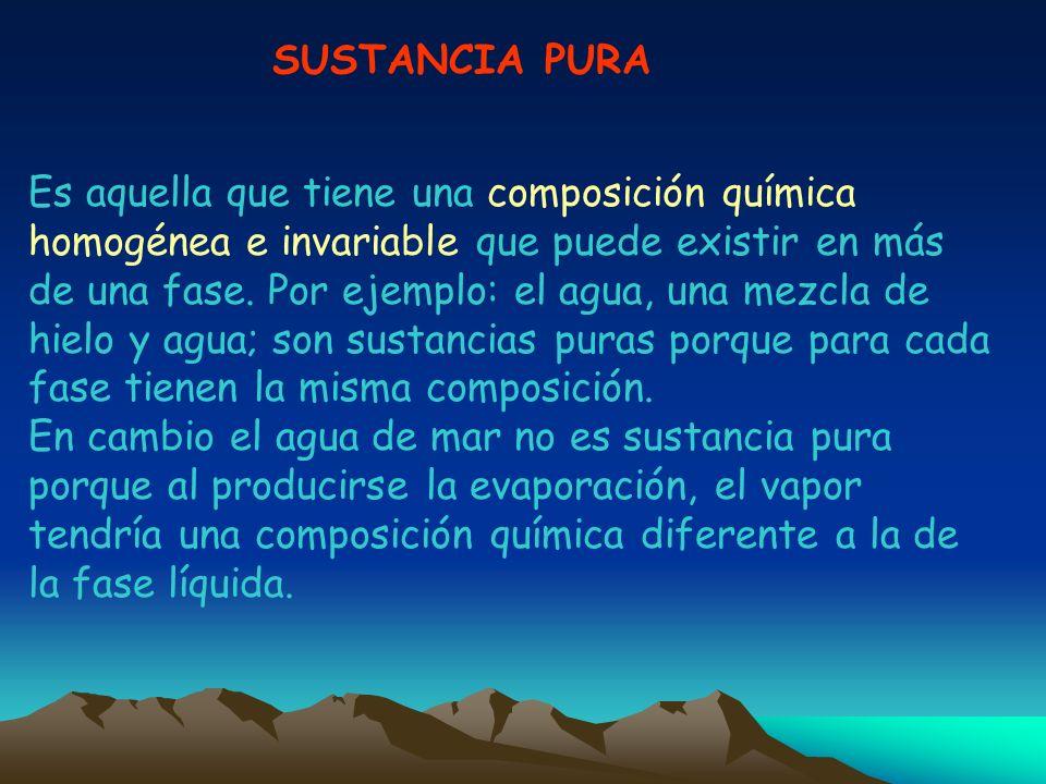 SUSTANCIA PURA Es aquella que tiene una composición química homogénea e invariable que puede existir en más de una fase. Por ejemplo: el agua, una mez