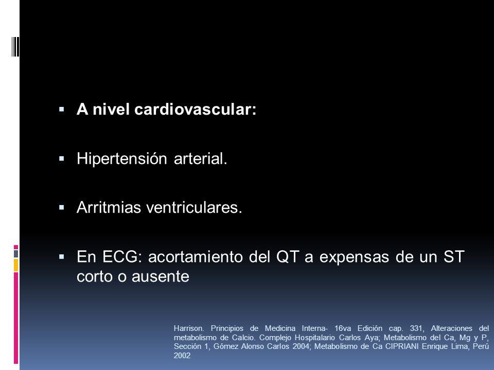 A nivel cardiovascular: Hipertensión arterial. Arritmias ventriculares. En ECG: acortamiento del QT a expensas de un ST corto o ausente Harrison. Prin
