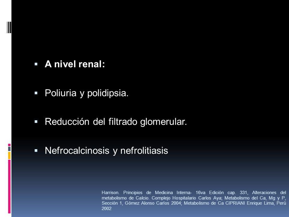 A nivel renal: Poliuria y polidipsia. Reducción del filtrado glomerular. Nefrocalcinosis y nefrolitiasis Harrison. Principios de Medicina Interna- 16v