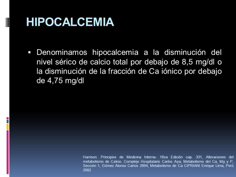 HIPOCALCEMIA Denominamos hipocalcemia a la disminución del nivel sérico de calcio total por debajo de 8,5 mg/dl o la disminución de la fracción de Ca