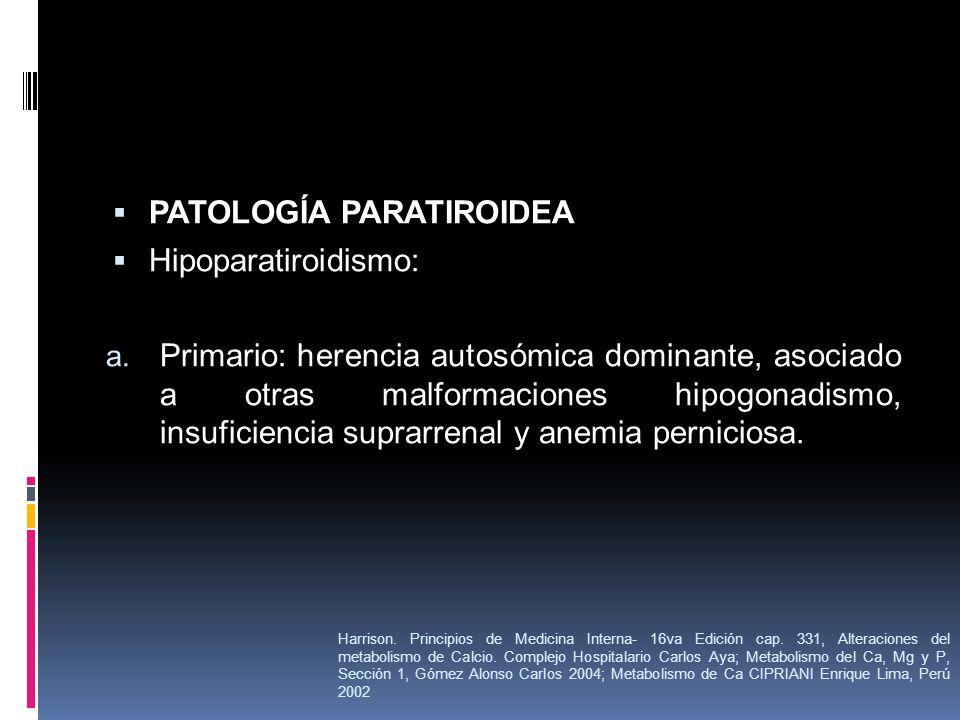 PATOLOGÍA PARATIROIDEA Hipoparatiroidismo: a. Primario: herencia autosómica dominante, asociado a otras malformaciones hipogonadismo, insuficiencia su