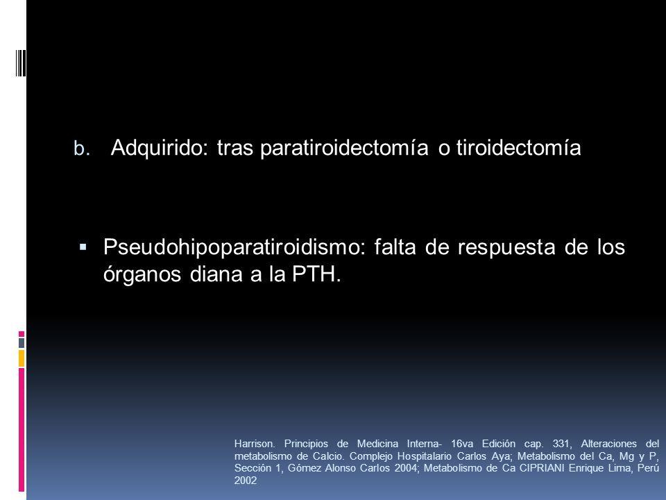 b. Adquirido: tras paratiroidectomía o tiroidectomía Pseudohipoparatiroidismo: falta de respuesta de los órganos diana a la PTH. Harrison. Principios