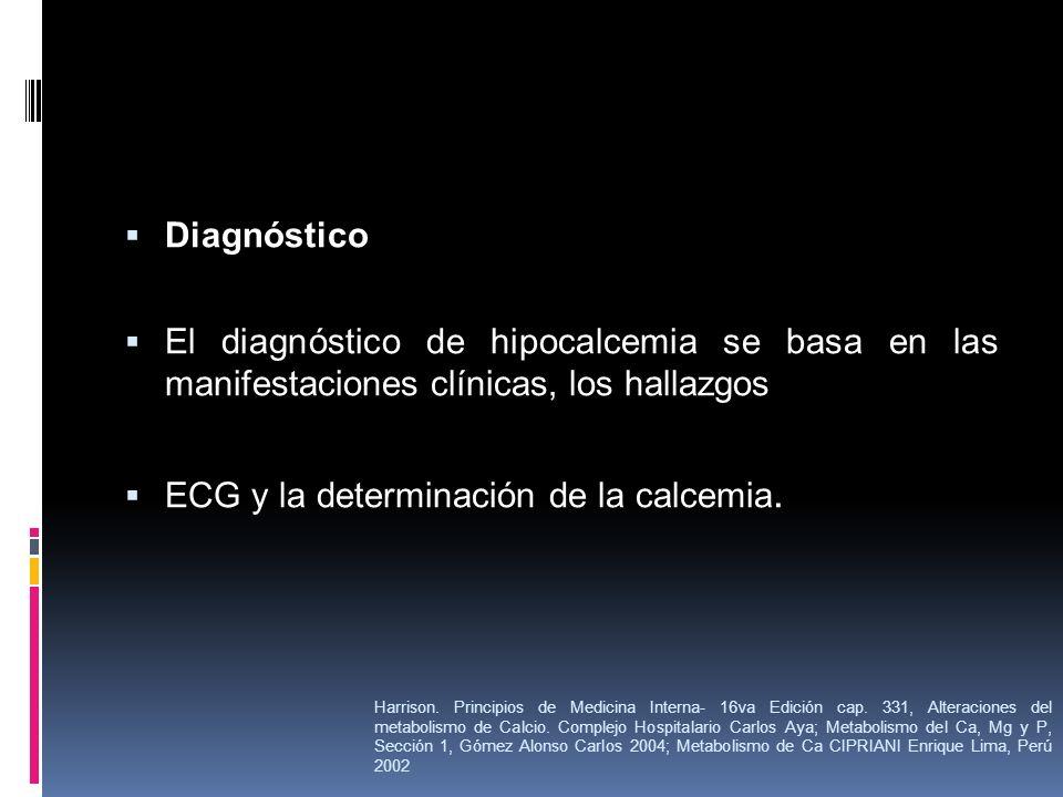 Diagnóstico El diagnóstico de hipocalcemia se basa en las manifestaciones clínicas, los hallazgos ECG y la determinación de la calcemia. Harrison. Pri