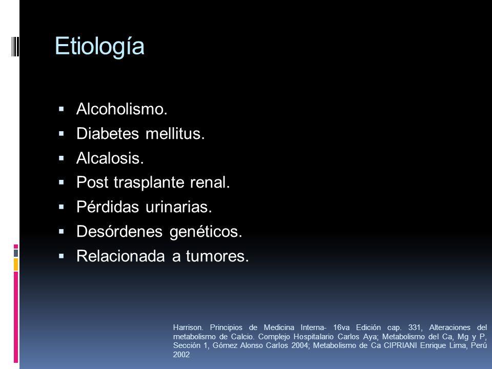 Etiología Alcoholismo. Diabetes mellitus. Alcalosis. Post trasplante renal. Pérdidas urinarias. Desórdenes genéticos. Relacionada a tumores. Harrison.
