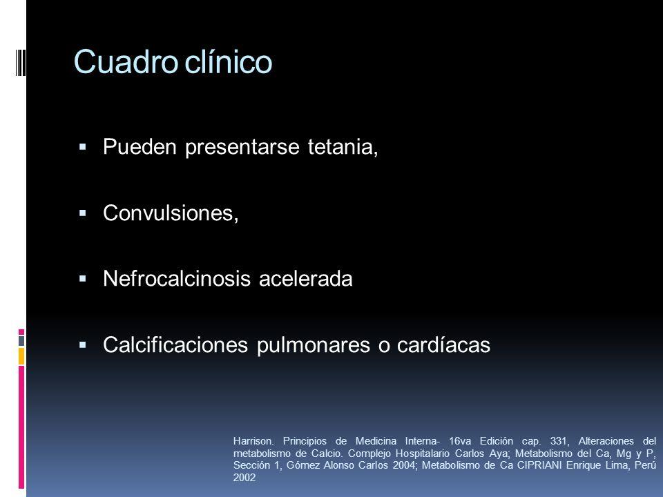 Cuadro clínico Pueden presentarse tetania, Convulsiones, Nefrocalcinosis acelerada Calcificaciones pulmonares o cardíacas Harrison. Principios de Medi