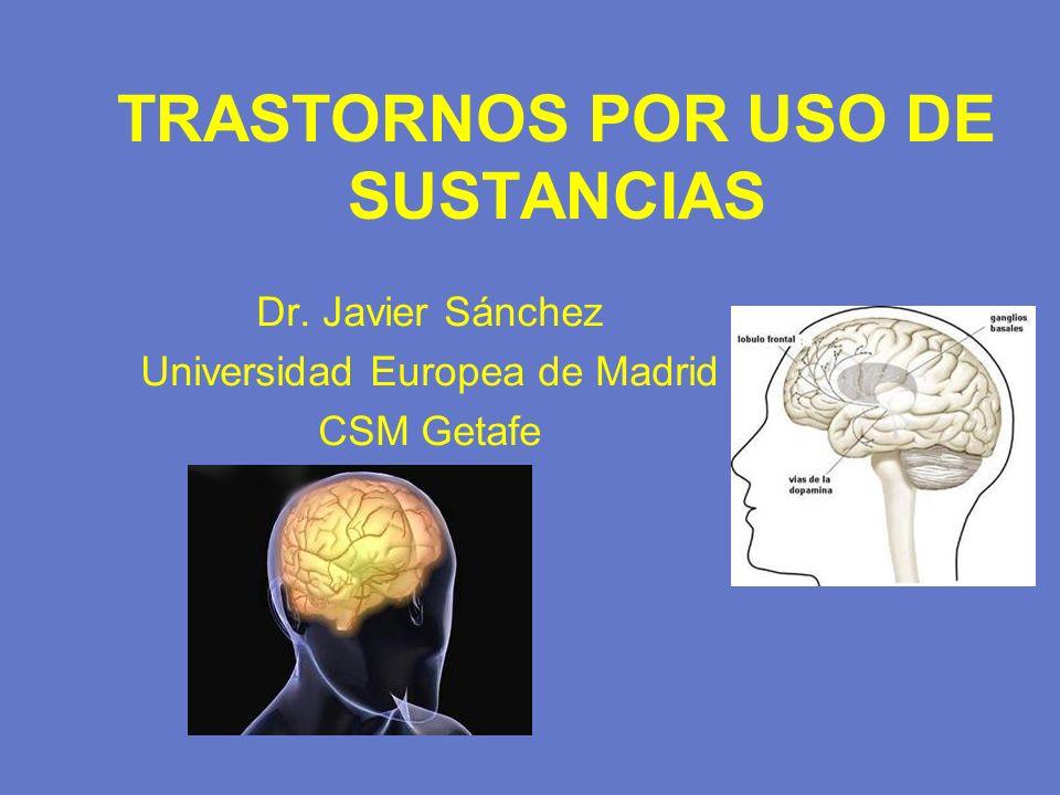 TRASTORNOS POR USO DE SUSTANCIAS Dr. Javier Sánchez Universidad Europea de Madrid CSM Getafe