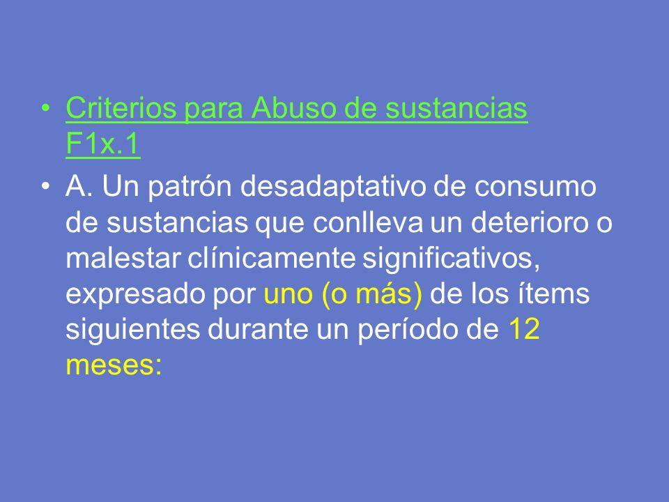 Criterios para Abuso de sustancias F1x.1 A. Un patrón desadaptativo de consumo de sustancias que conlleva un deterioro o malestar clínicamente signifi