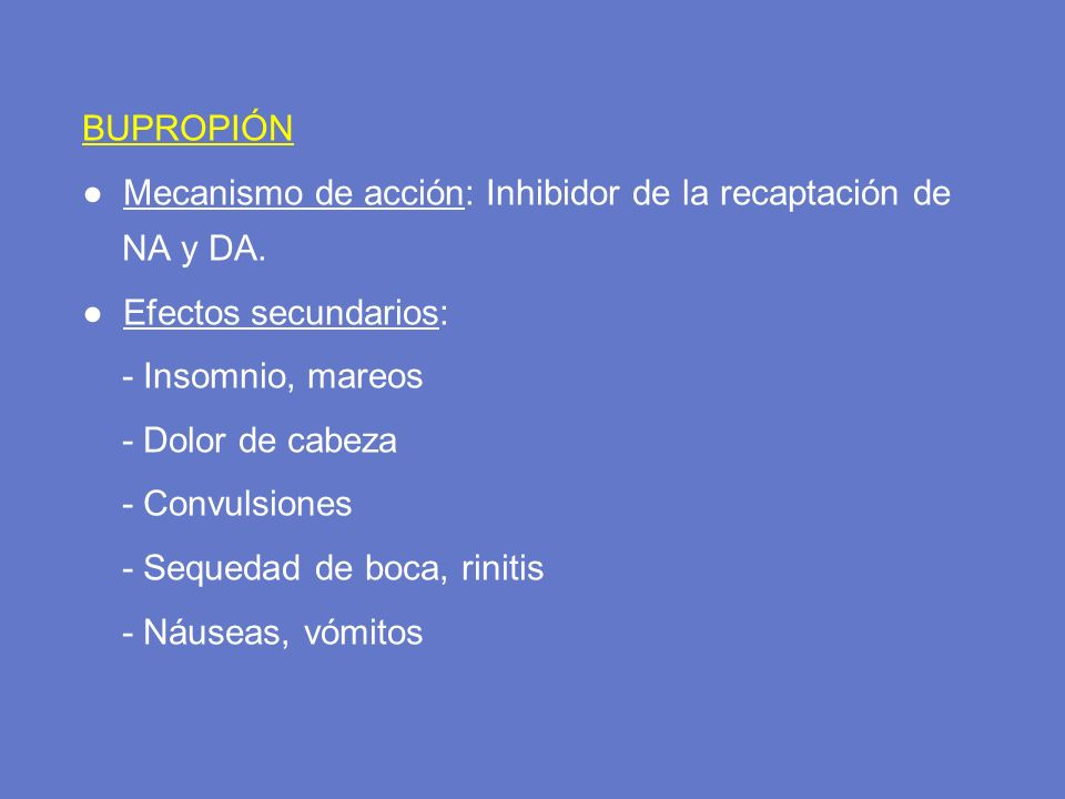 BUPROPIÓN Mecanismo de acción: Inhibidor de la recaptación de NA y DA. Efectos secundarios: - Insomnio, mareos - Dolor de cabeza - Convulsiones - Sequ