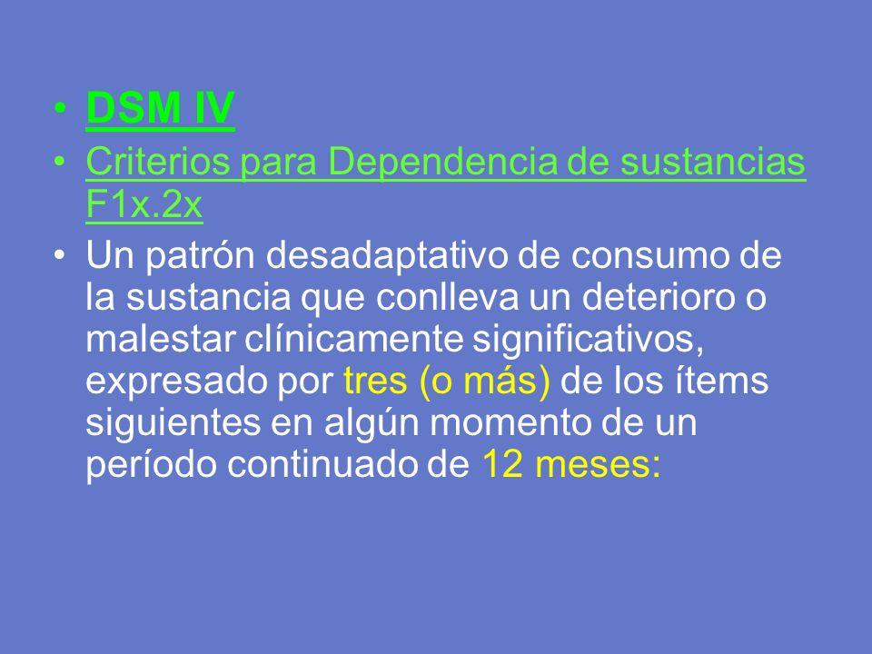DSM IV Criterios para Dependencia de sustancias F1x.2x Un patrón desadaptativo de consumo de la sustancia que conlleva un deterioro o malestar clínica