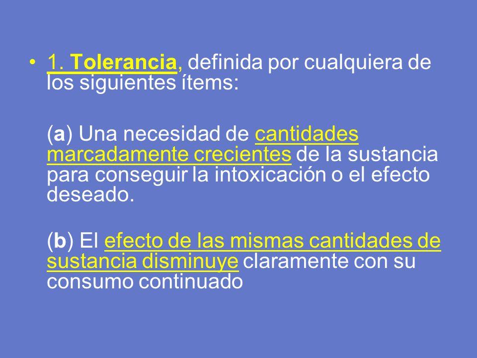 1. Tolerancia, definida por cualquiera de los siguientes ítems: (a) Una necesidad de cantidades marcadamente crecientes de la sustancia para conseguir