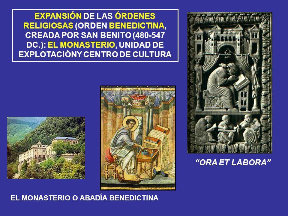 EXPANSIÓN DE LAS ÓRDENES RELIGIOSAS (ORDEN BENEDICTINA, CREADA POR SAN BENITO (480-547 DC.): EL MONASTERIO, UNIDAD DE EXPLOTACIÓNY CENTRO DE CULTURA O