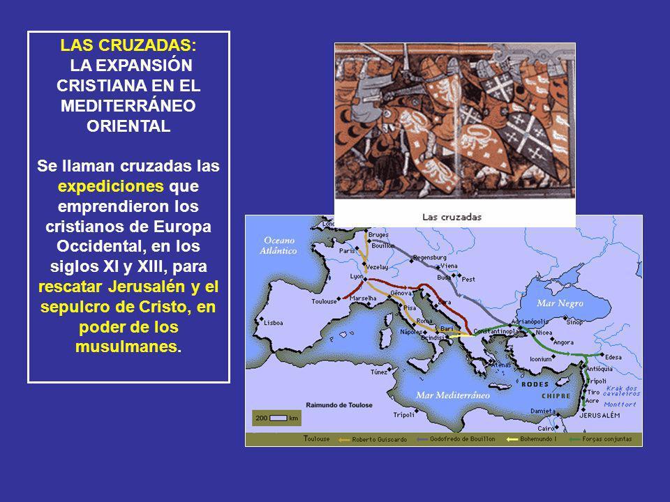 LAS CRUZADAS: LA EXPANSIÓN CRISTIANA EN EL MEDITERRÁNEO ORIENTAL Se llaman cruzadas las expediciones que emprendieron los cristianos de Europa Occiden
