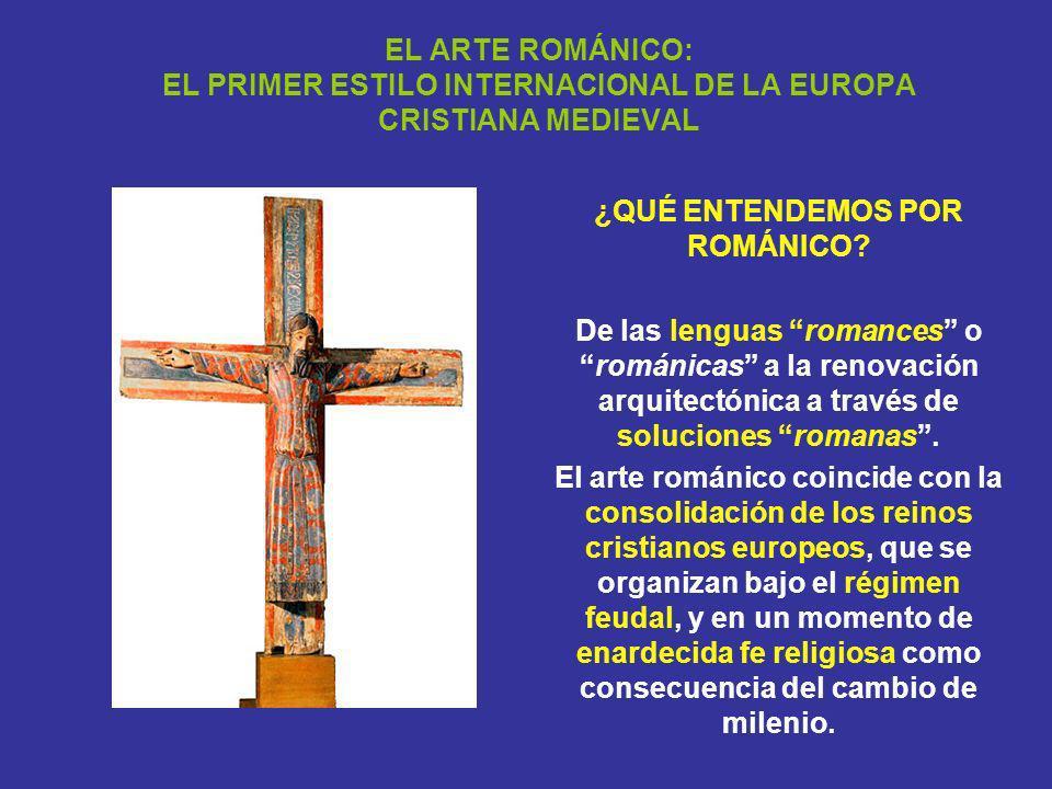 EL ARTE ROMÁNICO: EL PRIMER ESTILO INTERNACIONAL DE LA EUROPA CRISTIANA MEDIEVAL ¿QUÉ ENTENDEMOS POR ROMÁNICO? De las lenguas romances orománicas a la