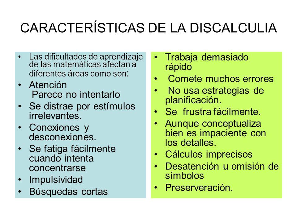 CARACTERÍSTICAS DE LA DISCALCULIA Las dificultades de aprendizaje de las matemáticas afectan a diferentes áreas como son : Atención Parece no intentar