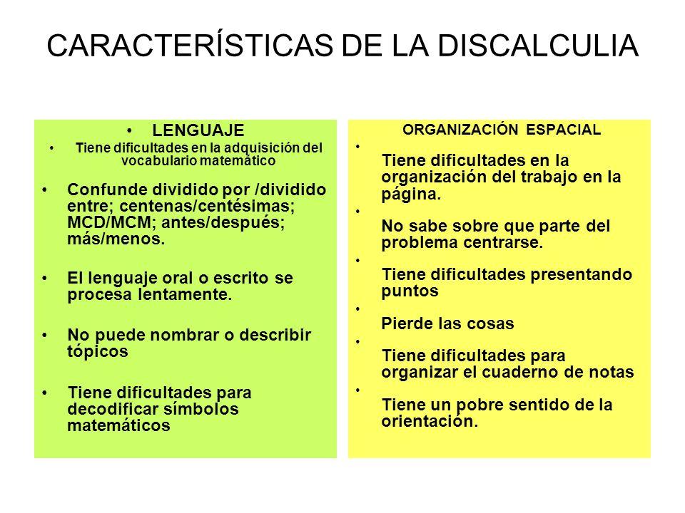 CARACTERÍSTICAS DE LA DISCALCULIA LENGUAJE Tiene dificultades en la adquisición del vocabulario matemático Confunde dividido por /dividido entre; cent