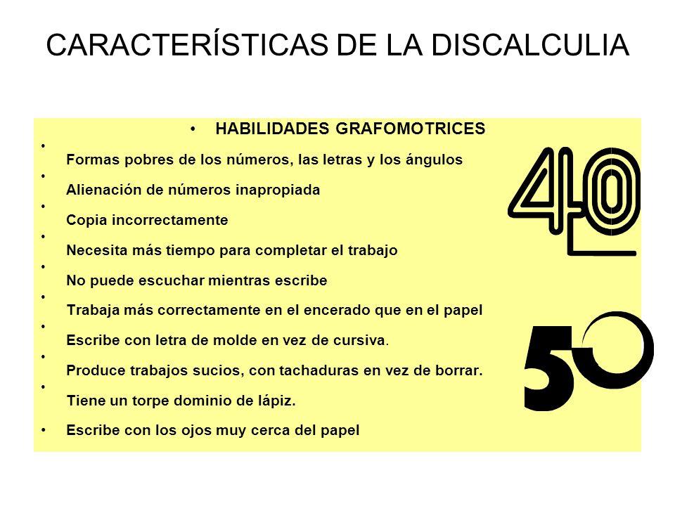 CARACTERÍSTICAS DE LA DISCALCULIA HABILIDADES GRAFOMOTRICES Formas pobres de los números, las letras y los ángulos Alienación de números inapropiada C