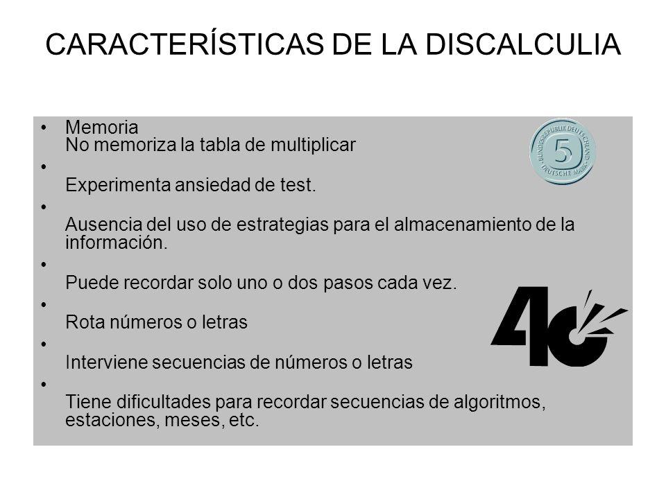 CARACTERÍSTICAS DE LA DISCALCULIA Memoria No memoriza la tabla de multiplicar Experimenta ansiedad de test. Ausencia del uso de estrategias para el al