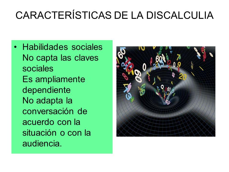 CARACTERÍSTICAS DE LA DISCALCULIA Habilidades sociales No capta las claves sociales Es ampliamente dependiente No adapta la conversación de acuerdo co