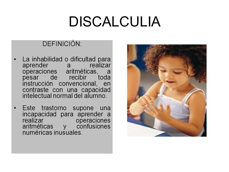 DISCALCULIA DEFINICIÓN: La inhabilidad o dificultad para aprender a realizar operaciones aritméticas, a pesar de recibir toda instrucción convencional