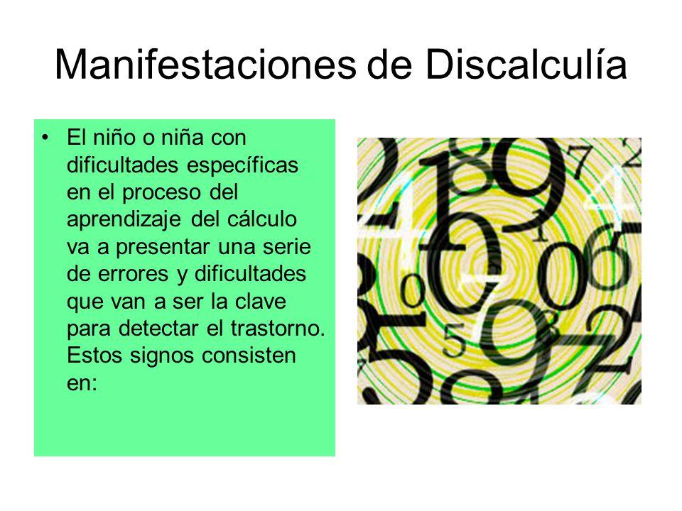 Manifestaciones de Discalculía El niño o niña con dificultades específicas en el proceso del aprendizaje del cálculo va a presentar una serie de error