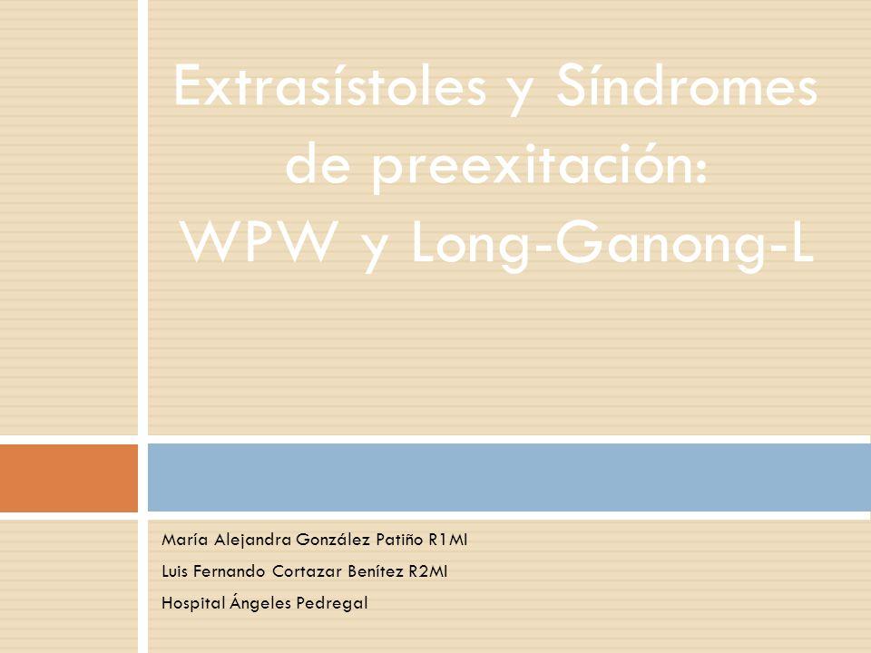 María Alejandra González Patiño R1MI Luis Fernando Cortazar Benítez R2MI Hospital Ángeles Pedregal Extrasístoles y Síndromes de preexitación: WPW y Lo