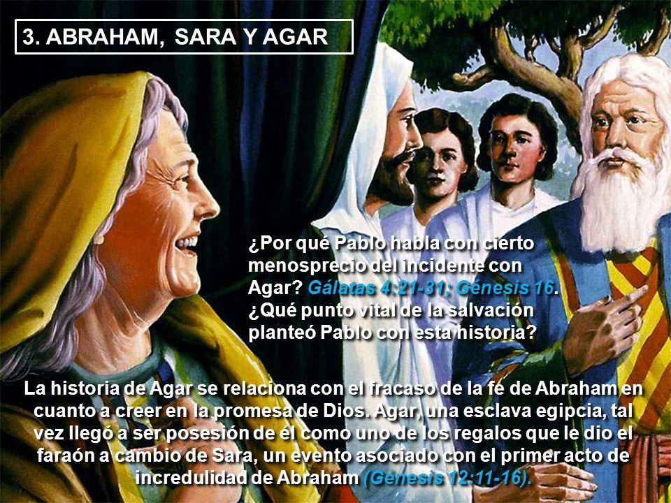 3. ABRAHAM, SARA Y AGAR ¿Por qué Pablo habla con cierto menosprecio del incidente con Agar? Gálatas 4:21-31; Génesis 16. ¿Qué punto vital de la salvac