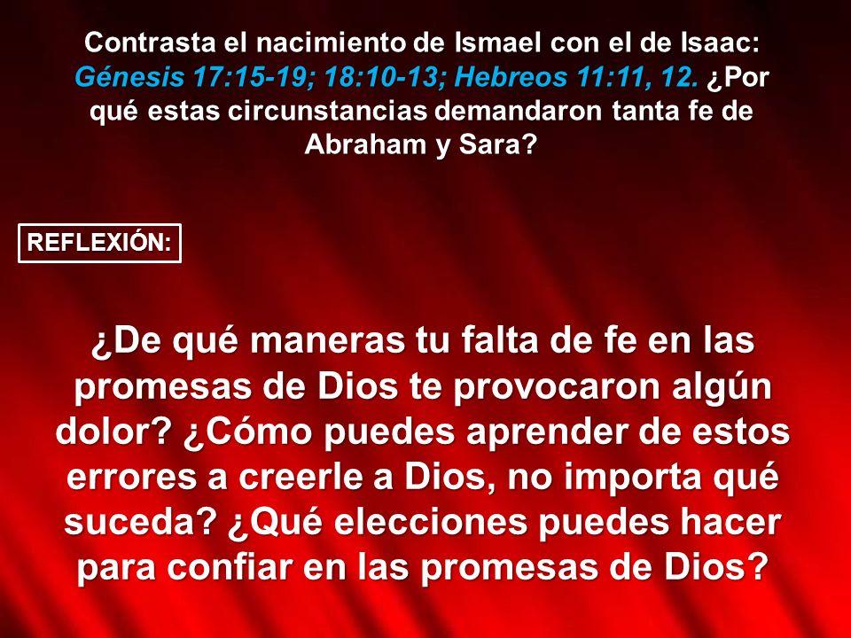 Contrasta el nacimiento de Ismael con el de Isaac: Génesis 17:15-19; 18:10-13; Hebreos 11:11, 12. ¿Por qué estas circunstancias demandaron tanta fe de