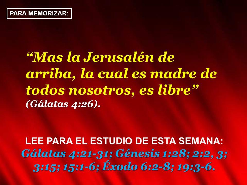 PARA MEMORIZAR: Mas la Jerusalén de arriba, la cual es madre de todos nosotros, es libre (Gálatas 4:26). Gálatas 4:21-31; Génesis 1:28; 2:2, 3; 3:15;