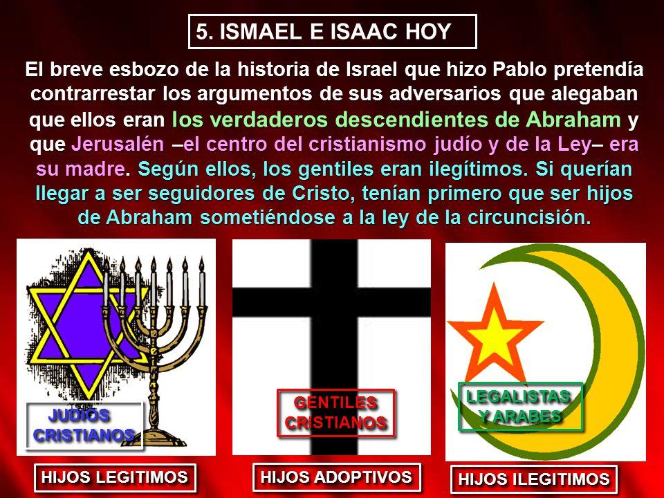 5. ISMAEL E ISAAC HOY El breve esbozo de la historia de Israel que hizo Pablo pretendía contrarrestar los argumentos de sus adversarios que alegaban q