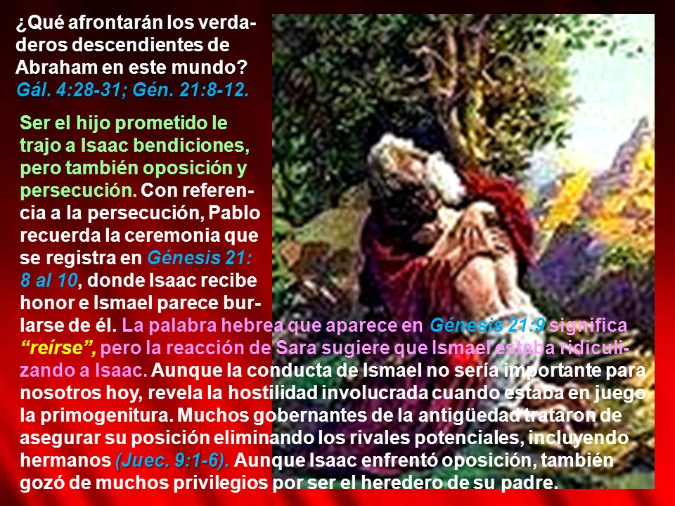 ¿Qué afrontarán los verda- deros descendientes de Abraham en este mundo? Gál. 4:28-31; Gén. 21:8-12. Ser el hijo prometido le trajo a Isaac bendicione