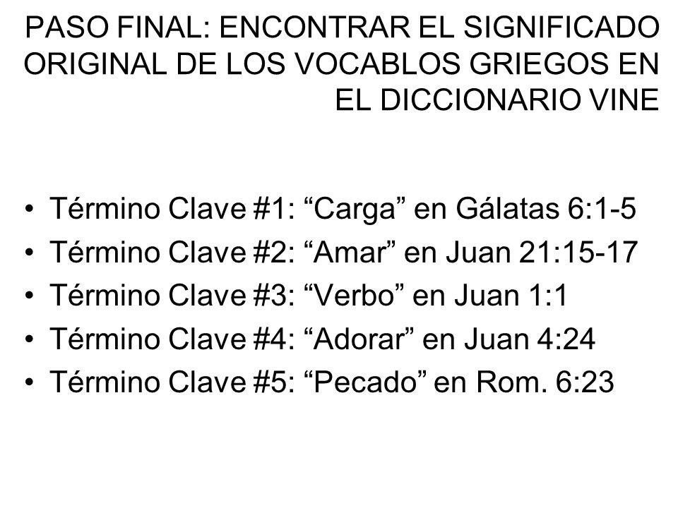 PASO FINAL: ENCONTRAR EL SIGNIFICADO ORIGINAL DE LOS VOCABLOS GRIEGOS EN EL DICCIONARIO VINE Término Clave #1: Carga en Gálatas 6:1-5 Término Clave #2