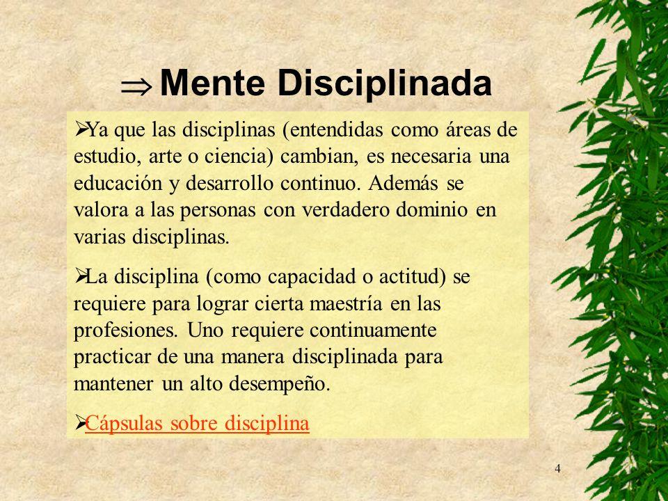 4 Mente Disciplinada Ya que las disciplinas (entendidas como áreas de estudio, arte o ciencia) cambian, es necesaria una educación y desarrollo contin