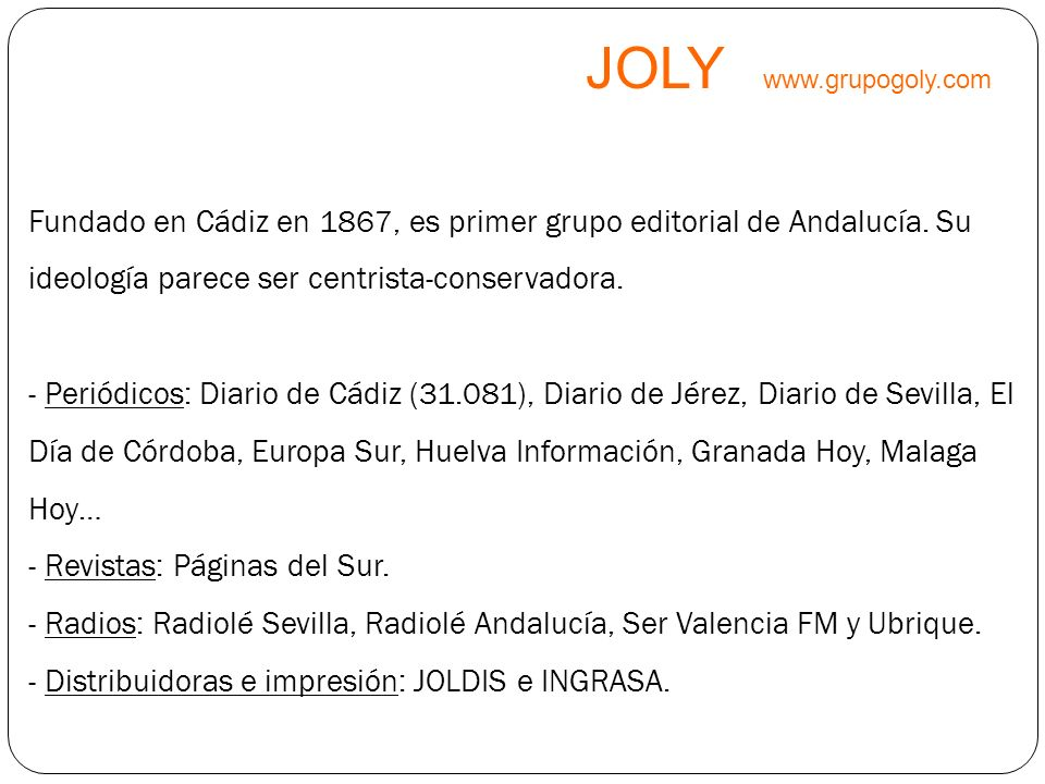 JOLY www.grupogoly.com Fundado en Cádiz en 1867, es primer grupo editorial de Andalucía. Su ideología parece ser centrista-conservadora. - Periódicos: