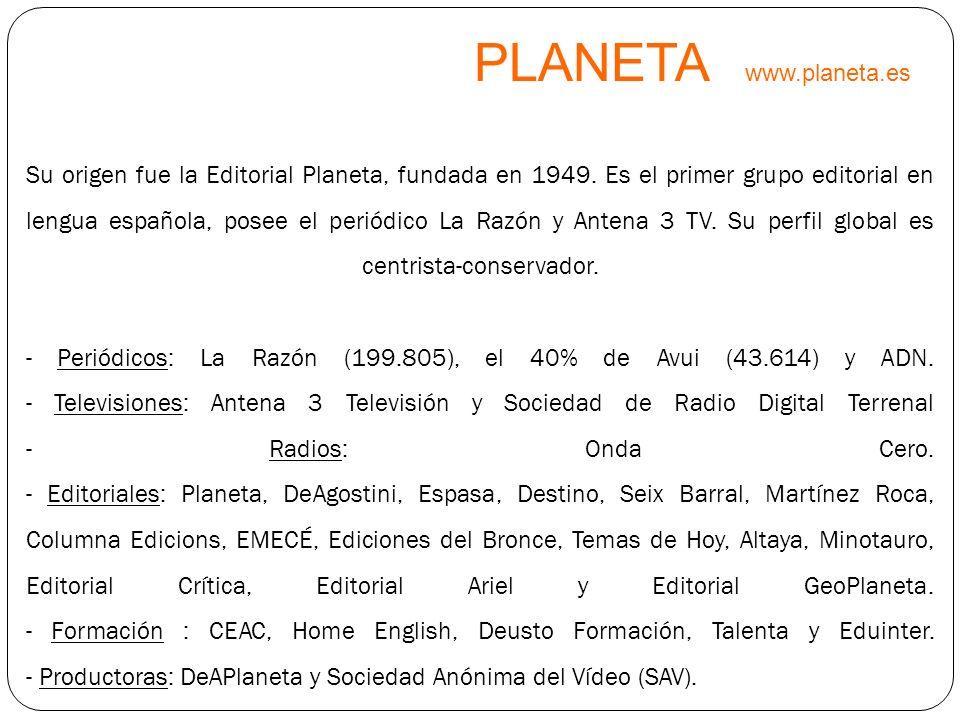 PLANETA www.planeta.es Su origen fue la Editorial Planeta, fundada en 1949. Es el primer grupo editorial en lengua española, posee el periódico La Raz