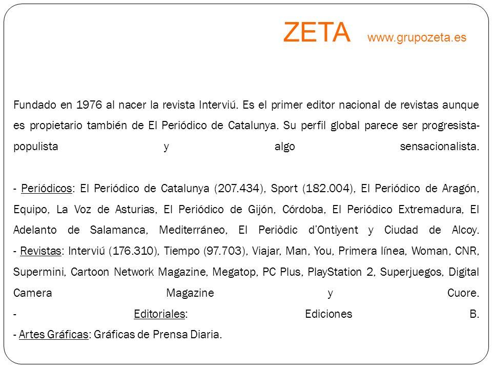 ZETA www.grupozeta.es Fundado en 1976 al nacer la revista Interviú. Es el primer editor nacional de revistas aunque es propietario también de El Perió