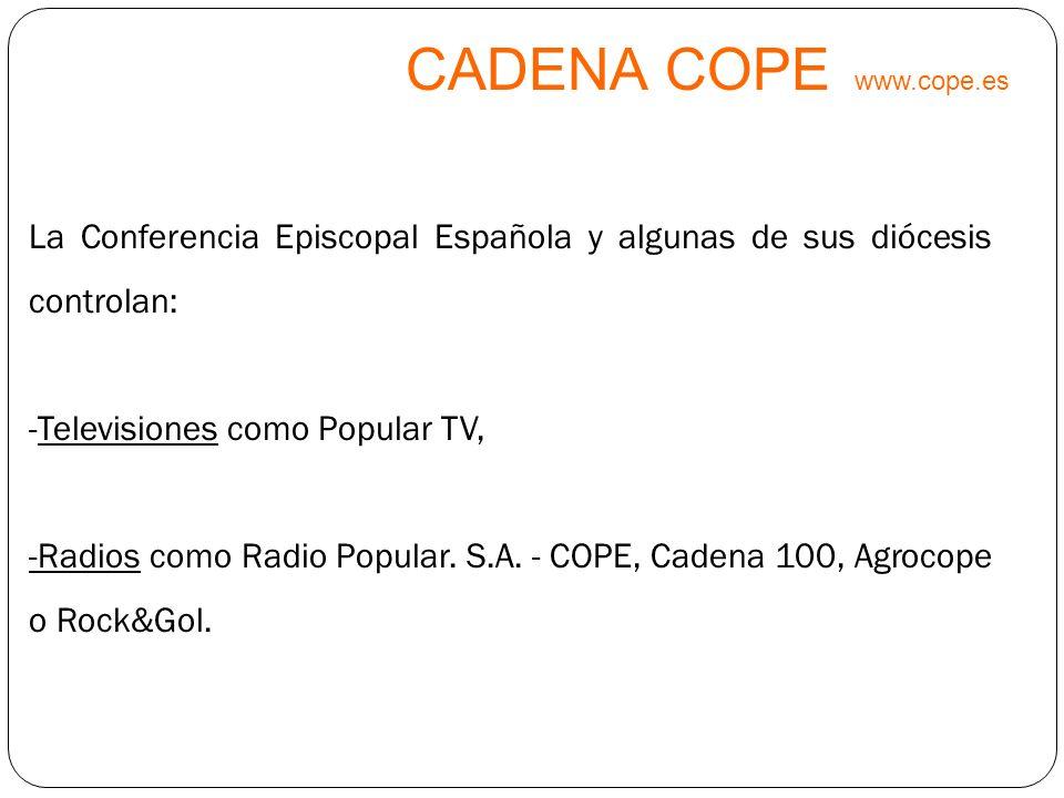 CADENA COPE www.cope.es La Conferencia Episcopal Española y algunas de sus diócesis controlan: -Televisiones como Popular TV, -Radios como Radio Popul