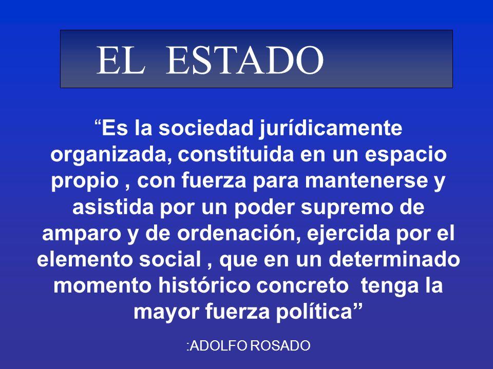 Es la sociedad jurídicamente organizada, constituida en un espacio propio, con fuerza para mantenerse y asistida por un poder supremo de amparo y de o