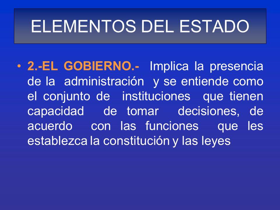 2.-EL GOBIERNO.- Implica la presencia de la administración y se entiende como el conjunto de instituciones que tienen capacidad de tomar decisiones, d