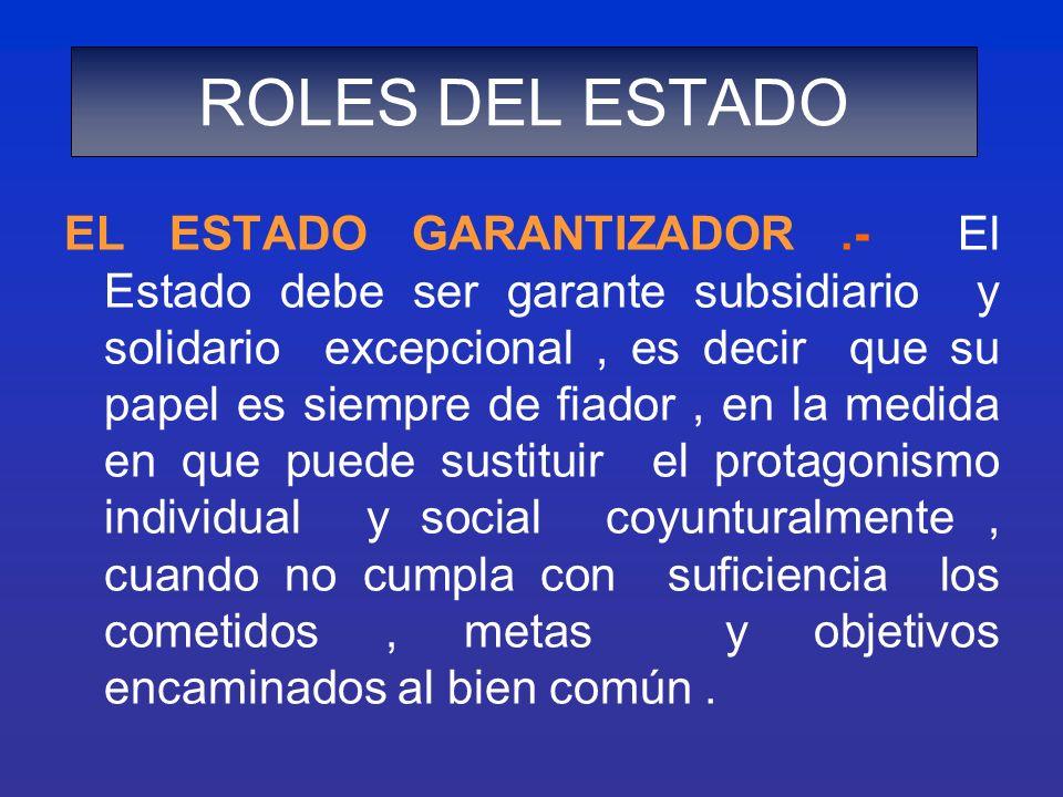 EL ESTADO GARANTIZADOR.- El Estado debe ser garante subsidiario y solidario excepcional, es decir que su papel es siempre de fiador, en la medida en q