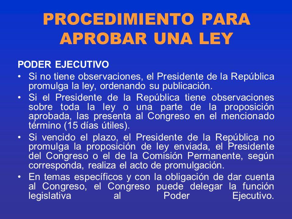 PROCEDIMIENTO PARA APROBAR UNA LEY PODER EJECUTIVO Si no tiene observaciones, el Presidente de la República promulga la ley, ordenando su publicación.