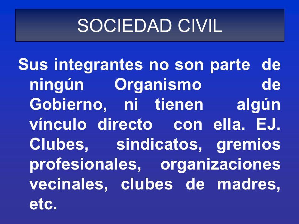 SOCIEDAD CIVIL Sus integrantes no son parte de ningún Organismo de Gobierno, ni tienen algún vínculo directo con ella. EJ. Clubes, sindicatos, gremios