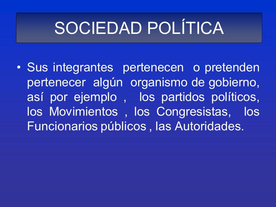 SOCIEDAD POLÍTICA Sus integrantes pertenecen o pretenden pertenecer algún organismo de gobierno, así por ejemplo, los partidos políticos, los Movimien